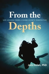 From the Depths: Life Lessons from a Scuba Diver's Perspective ebook by Jack Dolan