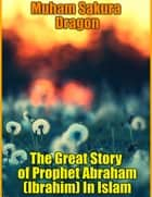 The Great Story of Prophet Abraham (Ibrahim) In Islam eBook by Muham Sakura Dragon