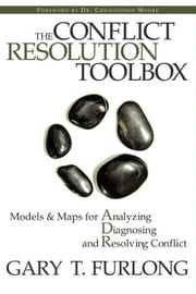 The Conflict Resolution Toolbox: Models and Maps for Analyzing, Diagnosing, and Resolving Conflict ebook by Furlong, Gary T.