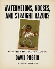 Watermelons, Nooses, and Straight Razors - Stories from the Jim Crow Museum ebook by Debby Irving, David Pilgrim