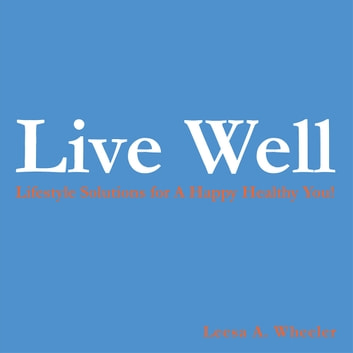 Live Well - Lifestyle Solutions for A Happy Healthy You! ebook by Leesa A. Wheeler
