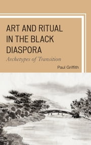 Art and Ritual in the Black Diaspora - Archetypes of Transition ebook by Paul Griffith