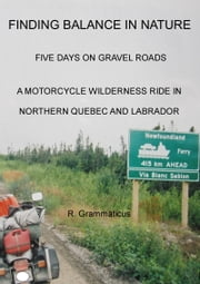 Finding Balance in Nature, Five Days on Gravel Roads, A Motorcycle Wilderness Ride in Northern Quebec and Labrador ebook by Ron Grammaticus