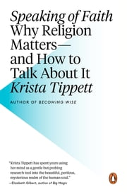 Speaking of Faith - Why Religion Matters--and How to Talk About It ebook by Krista Tippett