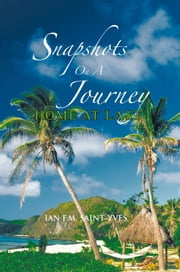 SNAPSHOTS ON A JOURNEY - HOME AT LAST ebook by IAN F.M. SAINT-YVES
