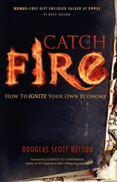 Catch Fire - How to Ignite Your Own Economy ebook by Douglas S. Nelson
