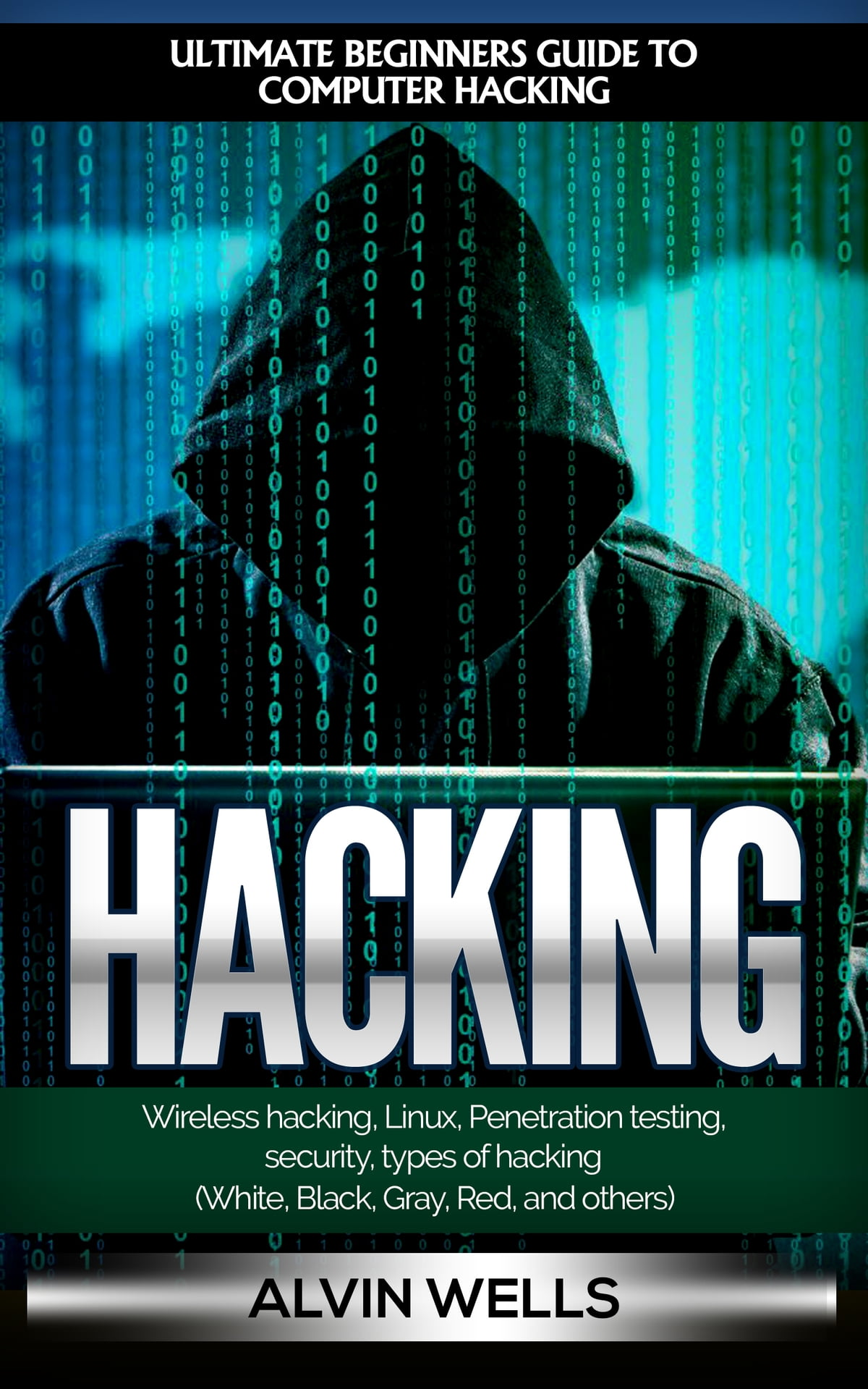 Hacking: Ultimate Beginners Guide to Computer Hacking: Wireless Hacking,  Linux, Penetration Testing, Security, Types of Hacking (White, Black, Gray,  Red, ...
