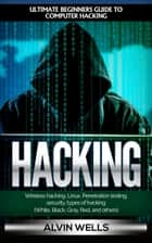 Hacking: Ultimate Beginners Guide to Computer Hacking: Wireless Hacking, Linux, Penetration Testing, Security, Types of Hacking (White, Black, Gray, Red, and Others) ebook by Alvin Wells