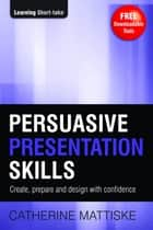 Persuasive Presentation Skills ebook by Catherine Mattiske