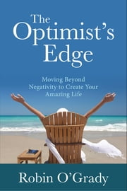 The Optimist's Edge - Moving Beyond Negativity to Create Your Amazing Life ebook by Robin O'Grady