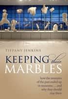 Keeping Their Marbles - How the Treasures of the Past Ended Up in Museums - And Why They Should Stay There ebook by Tiffany Jenkins