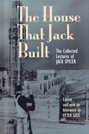 The House That Jack Built - The Collected Lectures of Jack Spicer ebook by Peter Gizzi,Jack Spicer,Peter Gizzi