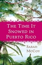 The Time It Snowed in Puerto Rico - A Novel ebook by Sarah McCoy