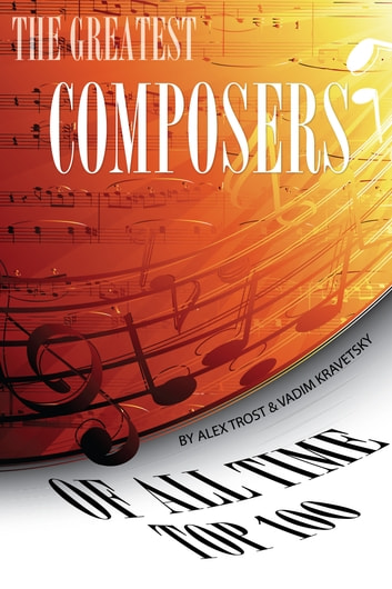 The Greatest Composers of All Time: Top 100 ebook by alex trostanetskiy