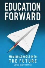 Education Forward - Moving Schools into the Future ebook by David Price, Mick Waters, Debra Kidd,...