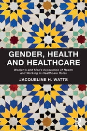 Gender, Health and Healthcare - Women's and Men's Experience of Health and Working in Healthcare Roles ebook by Jacqueline H. Watts