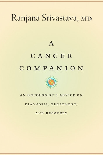 A Cancer Companion - An Oncologist's Advice on Diagnosis, Treatment, and Recovery ebook by Ranjana Srivastava