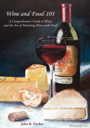 Wine and Food-101 - A Comprehensive Guide to Wine and the Art of Matching Wine With Food ebook by John R. Fischer