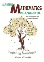 Making Mathematics Meaningful ─ For Students in the Primary Grades - Fostering Numeracy ebook by Werner W. Liedtke