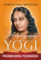 The Autobiography of a Yogi - The Original Classic Edition ebook by