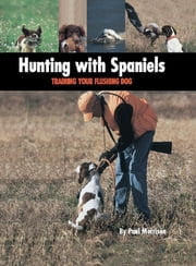 Hunting with Spaniels - Training Your Flushing Dog ebook by Paul Morrison