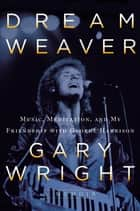 Dream Weaver - A Memoir; Music, Meditation, and My Friendship with George Harrison ebook by Gary Wright