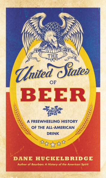 The United States of Beer - A Freewheeling History of the All-American Drink ebook by Dane Huckelbridge