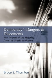 Democracy's Dangers & Discontents - The Tyranny of the Majority from the Greeks to Obama ebook by Bruce S. Thornton
