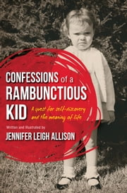 Confessions of a Rambunctious Kid: A Quest for Self-Discovery and the Meaning of Life ebook by Jennifer Leigh Allison