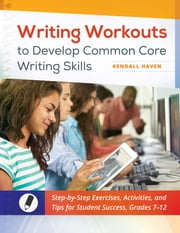 Writing Workouts to Develop Common Core Writing Skills: Step-by-Step Exercises, Activities, and Tips for Student Success, Grades 7–12 ebook by Kendall Haven