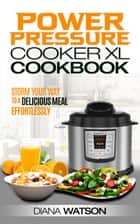 The Power Pressure Cooker XL Cookbook: Storm Your Way To a Delicious Meal Effortlessly ebook by Diana Watson