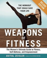 Weapons of Fitness Deluxe - The Women's Ultimate Guide to Fitness, Self-Defense, and Empowerment ebook by Avital Zeisler
