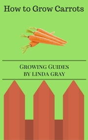 How to Grow carrots - Growing Guides ebook by Linda Gray