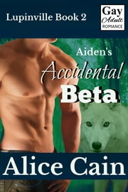 Aiden's Accidental Beta: Gay Adult romance ebook by Alice Cain
