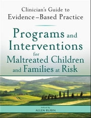 Programs and Interventions for Maltreated Children and Families at Risk - Clinician's Guide to Evidence-Based Practice ebook by Allen Rubin