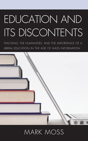 Education and Its Discontents - Teaching, the Humanities, and the Importance of a Liberal Education in the Age of Mass Information ebook by Mark Moss