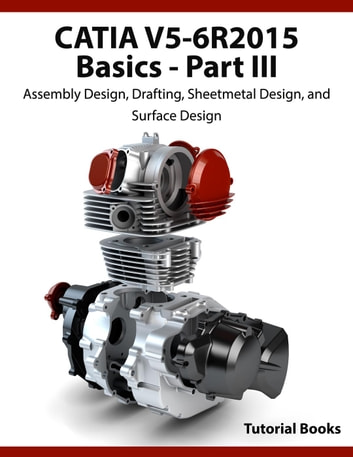 CATIA V5-6R2015 Basics Part III: Assembly Design, Drafting, Sheetmetal Design, and Surface Design ebook by Tutorial Books