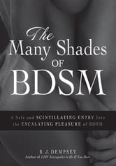 The Many Shades of BDSM: A Safe and Scintillating Entry into the Escalating Pleasure of BDSM ebook by B.J. Dempsey