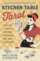 Kitchen Table Tarot - Pull Up a Chair, Shuffle the Cards, and Let's Talk Tarot ebook by Melissa Cynova