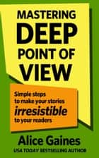 Mastering Deep Point of View - Simple Steps to Make Your Stories Irresistible to Your Readers ebook by Beth Barany, Alice Gaines