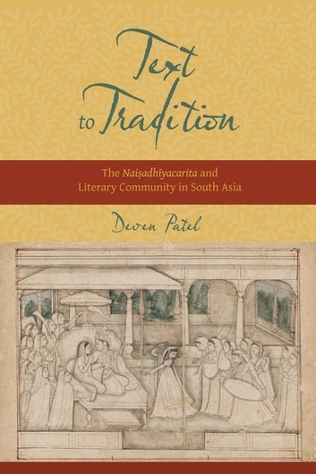 Text to Tradition - The Naisadhiyacarita and Literary Community in South Asia ebook by Deven M. Patel