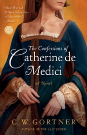 The Confessions of Catherine de Medici - A Novel ebook by C.  W. Gortner