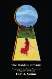 The Hidden Dreams - Prospecting for the Precious Resource of Untapped Youthful Energy ebook by Eddy A. Sumar