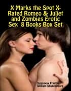 X Marks the Spot X-Rated Romeo & Juliet and Zombies Erotic Sex 8 Books Box Set ebook by Sussexxx Freebie, William Shakespeare