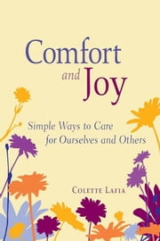 Comfort and Joy - Simple Ways to Care for Ourselves and Others ebook by Colette Lafia