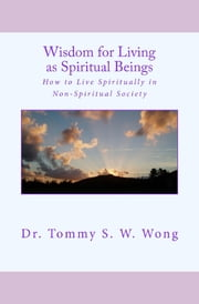 Wisdom for Living as Spiritual Beings: How to Live Spiritually in Non-Spiritual Society ebook by Tommy S. W. Wong