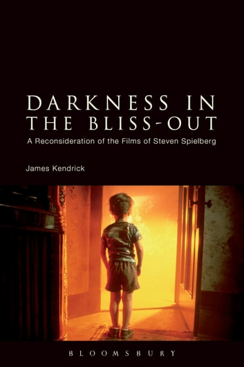Darkness in the Bliss-Out - A Reconsideration of the Films of Steven Spielberg ebook by James Kendrick