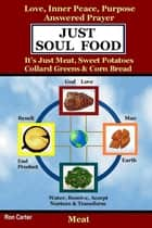 Just Soul Food - Meat / Love, Inner Peace, Purpose, Answered Prayer. It's Just Meat, Sweet Potatoes, Collard Greens & Corn Bread ebook by Ron Carter