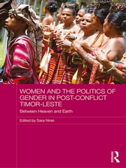 Women and the Politics of Gender in Post-Conflict Timor-Leste - Between Heaven and Earth ebook by Sara Niner