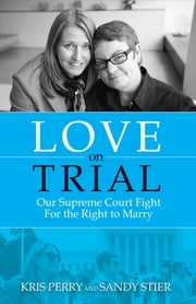Love on Trial - Our Supreme Court Fight for the Right to Marry ebook by Kris Perry, Sandy Stier